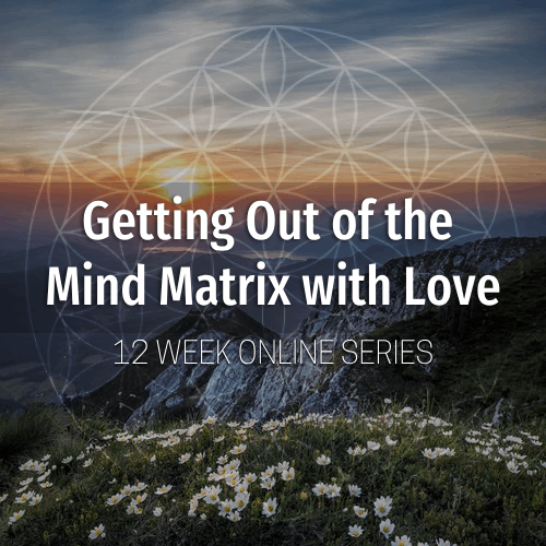 Week 8 - Higher Self & Sacred Geometry - Getting Out of the Mind Matrix  with Love